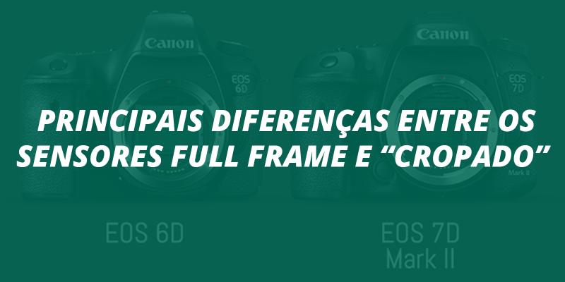 """Principais diferenças entre os sensores Full Frame e """"cropado"""""""