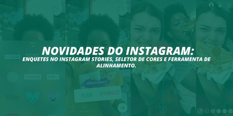 Novidades do Instagram: Enquetes no Instagram Stories, seletor de cores e ferramenta de alinhamento.